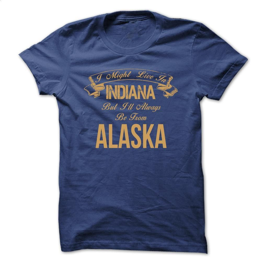 I might live in Indiana but Ill always be from Alaska s T Shirt, Hoodie, Sweatshirts - t shirt printing #fashion #T-Shirts
