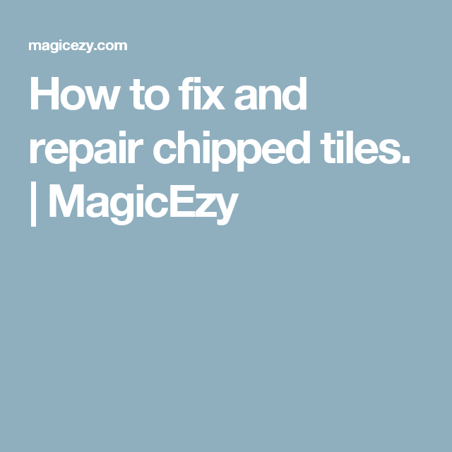 How To Fix And Repair Chipped Tiles Magicezy Tile
