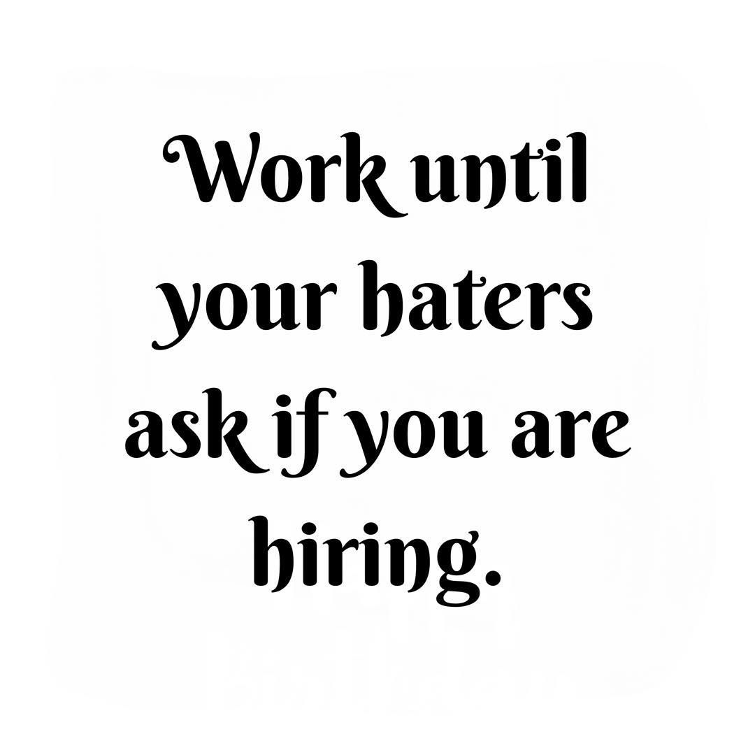 Work until your haters ask if you are hiring