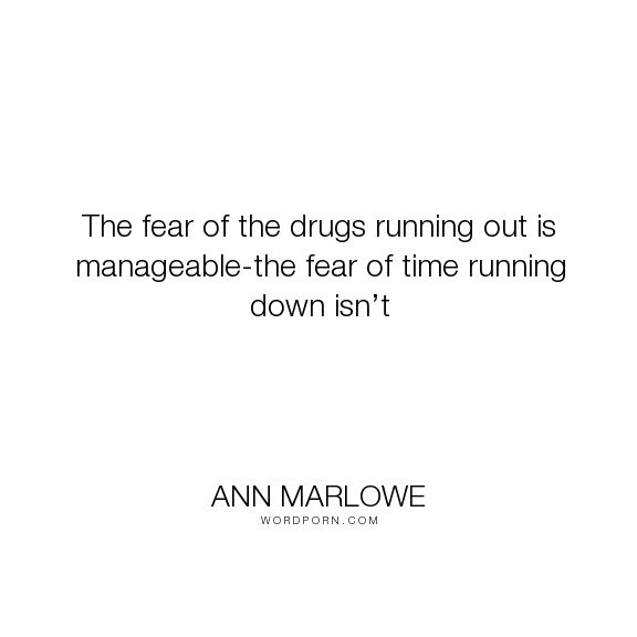 "Ann Marlowe - ""The fear of the drugs running out is manageable-the fear of time running down isn�t..."". drugs, mental-illness, addiction, recovery, heroin, addiction-recovery"