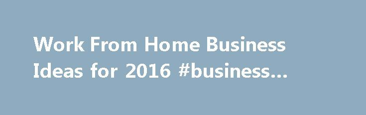 Work From Home Business Ideas for 2016 business grants http