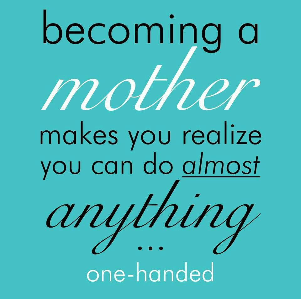 Becoming a mother makes you realize you can do almost ...