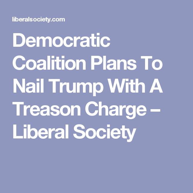Democratic Coalition Plans To Nail Trump With A Treason Charge – Liberal Society