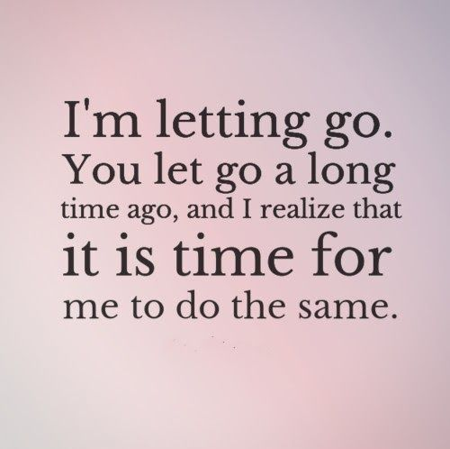 I M Letting Go You Let Go A Long Time Ago And I Realize That It Is Time For Me To Do The Same Quotes Go For It Quotes Breakup Quotes Up