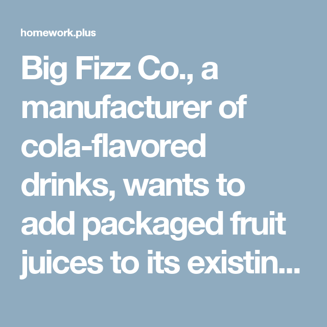 Big Fizz Co., a manufacturer of cola-flavored drinks, wants to add packaged fruit juices to its existing product line