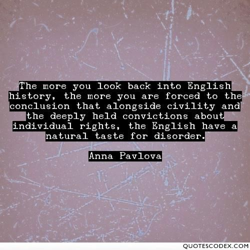 The more you look back into English history, the more you are forced to the conclusion that alongside civility and the deeply held convictions about... - Quotes Codex