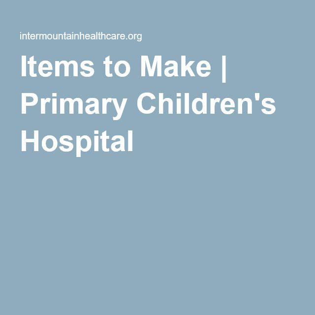 Items To Make Primary Children S Hospital Primary Children Humanitarian Projects Childrens Hospital