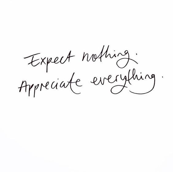 Expect Nothing . Apprecite Everything