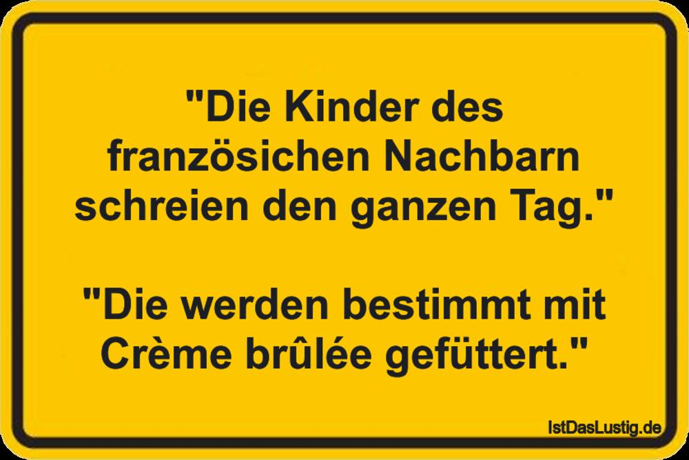 """""""Die Kinder des französichen Nachbarn schreien den ganzen Tag.""""  """"Die werden bestimmt mit Crème brûlée gefüttert."""" ... gefunden auf https://www.istdaslustig.de/spruch/1672 #lustig #sprüche #fun #spass"""