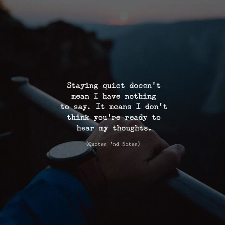 Staying quiet doesn't mean I have nothing to say. It means
