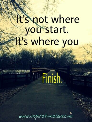 Its Not Where You Start Its Where You Finish Inspirational