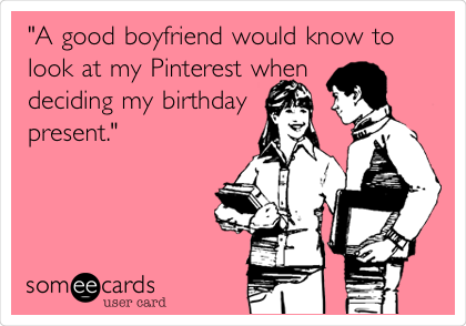 Funny Birthday Ecard A Good Boyfriend Would Know To Look At My Pinterest When