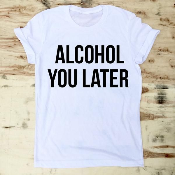 1e2f2a362 Alcohol you later tee in 2019 | Just A Shirt | Shirts, 21 birthday ...
