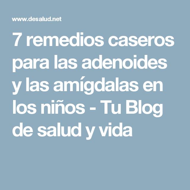 7 Remedios Caseros Para Las Adenoides Y Las Amígdalas En Los Niños Tu Blog De Salud Y Vida Remedios Caseros Remedios Remedios Para La Amigdalitis