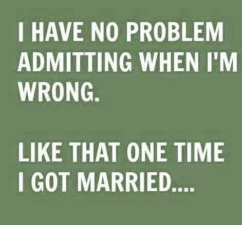 I Have No Problem Admitting When I M Wrong Like That One Time I Got Married Hahahahaha Quote Funny Q Funny Quotes Sarcastic Quotes Party Hard Quote