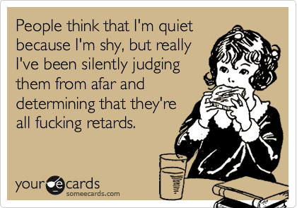 People think I'm quiet and shy, but really I've been silently judging them from afar and determining that they are fucking retards