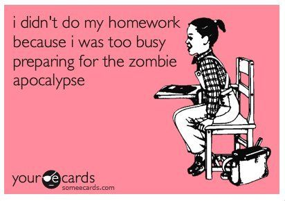 i didn't do my homework because i was too busy preparing for the zombie apocalypse.