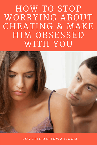 How to Stop Worrying About Cheating & Make Him Obsessed With