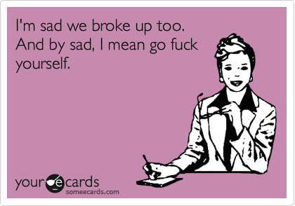 I\'m sad we broke up too. And by sad, I mean go f**k yourself ...