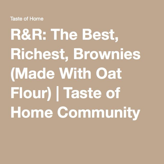 R&R: The Best, Richest, Brownies (Made With Oat Flour) | Taste of Home Community
