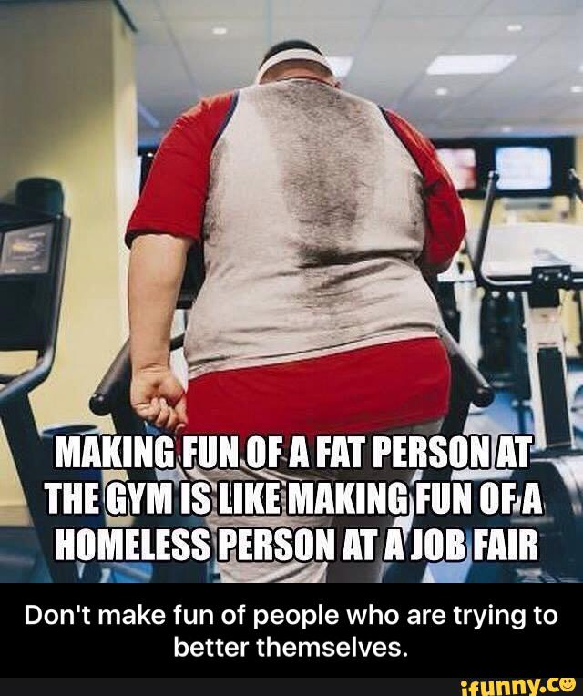 Making fun of a fat person at the gym is like making fun of a homeless person at a job fair.