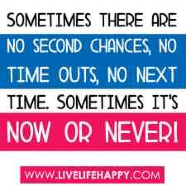 Sometimes there's no second chance, no time-outs, no next time - it's now or never.  Carpe Diem.  Be happy.