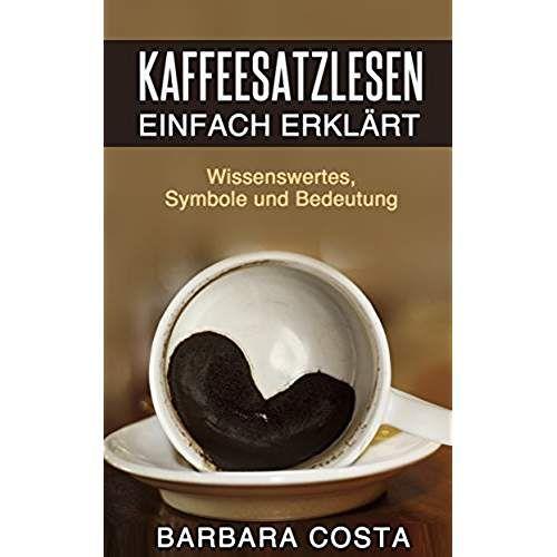 Kaffeesatz lesen lernen: Die Kunst der Deutung:Einfache Anleitung, Symbole, Bedeutung und Hellsehen erlernen