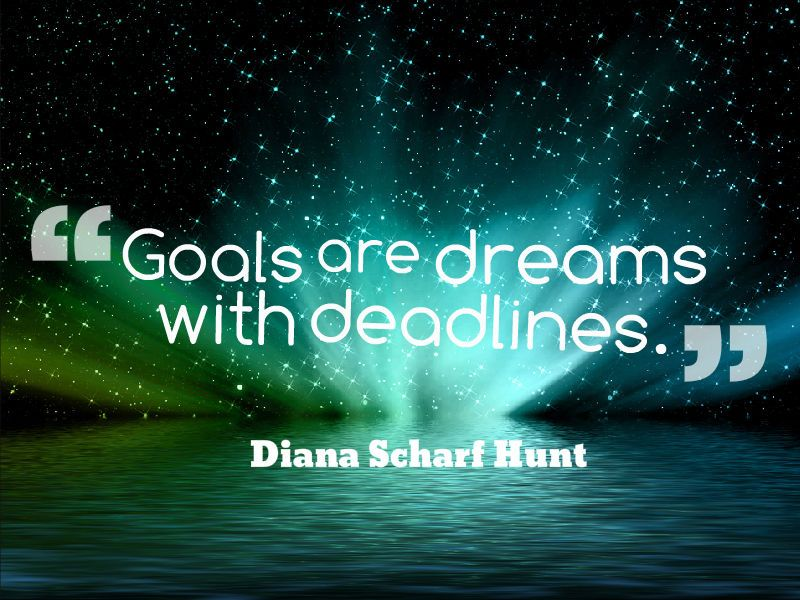"""""""Goals are dreams with deadlines."""" ~ Diana Scharf Hunt   Quotesville.Net"""