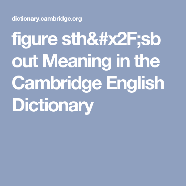 Figure Sth Sb Out Meaning In The Cambridge English Dictionary