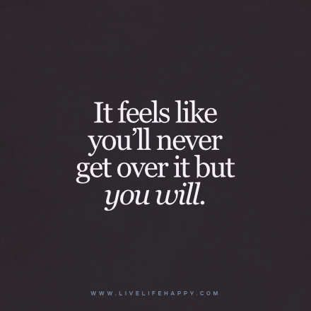"""Live Life Happy Quote - """"It feels like you'll never get over it but you will."""""""