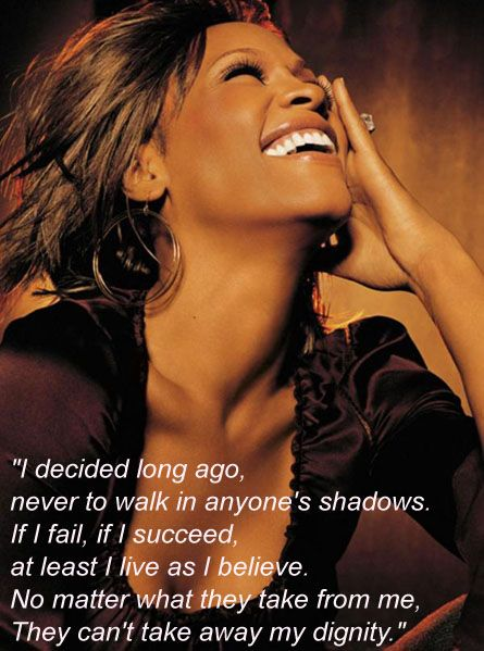 """""""I decided long ago, never to walk in anyone's shadow, if I fail, or if I succeed at least I did as I believe.  No matter what they take from me , they can't take away my dignity."""" ..... Whitney Houston : The Greatest Love Of All"""