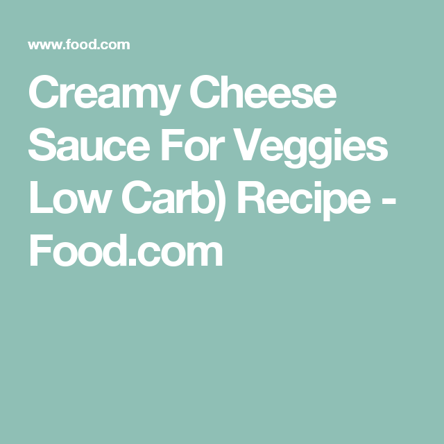 Creamy Cheese Sauce For Veggies Low Carb) Recipe - Food.com