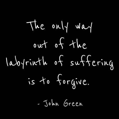 The only way out of the labyrinth of suffering is to forgive - John Green  http://superheroyou.com