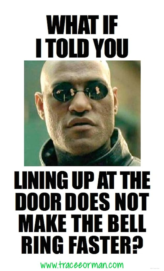 Teacher Meme What If I Told You Lining Up At The Door Does Not Make The Bell Ring Faster Teacherproblems Teacher Memes Funny Classroom Memes Teacher Memes