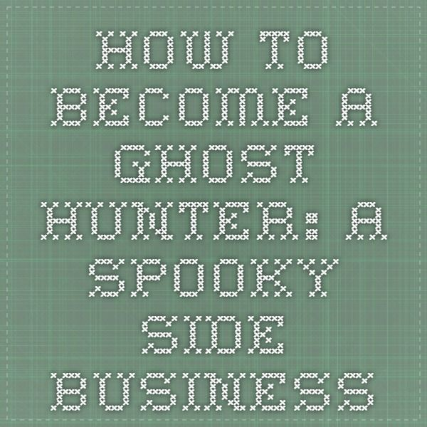 How to Become a Ghost Hunter: A Spooky Side Business