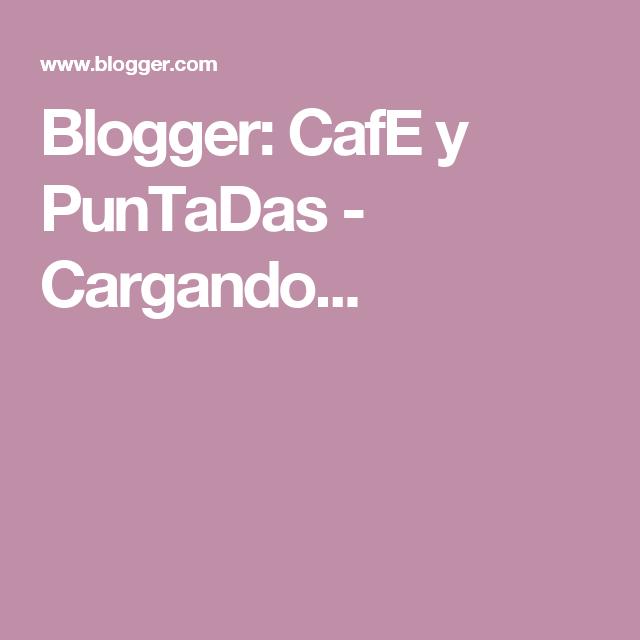 Blogger: CafE y PunTaDas - Cargando...
