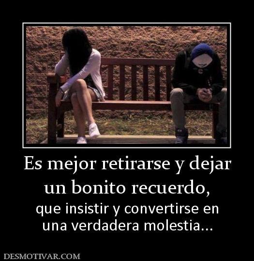 Es mejor retirarse y dejar un bonito recuerdo,  que insistir y convertirse en una verdadera molestia...