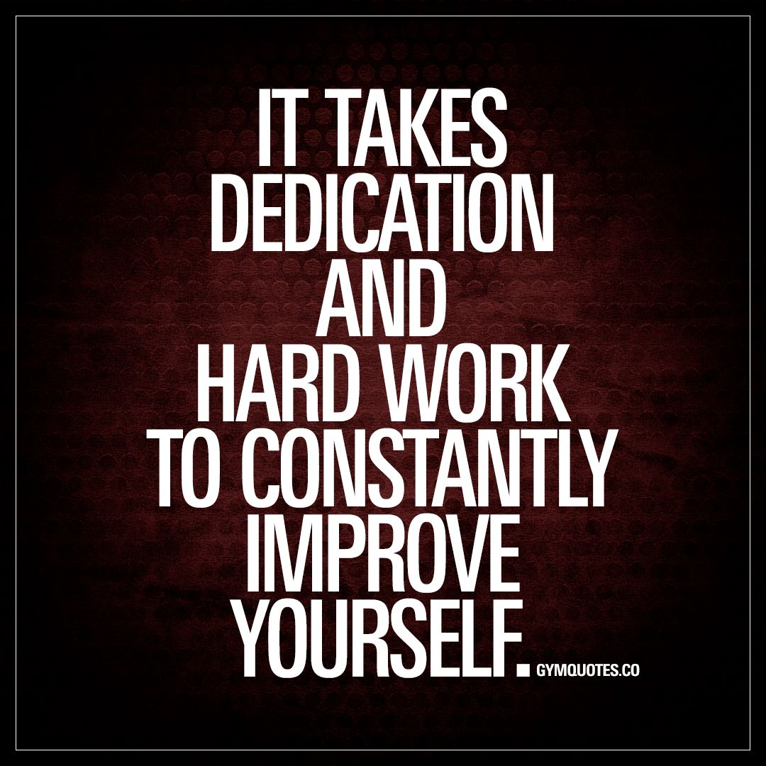 It takes dedication and hard work to constantly improve yourself