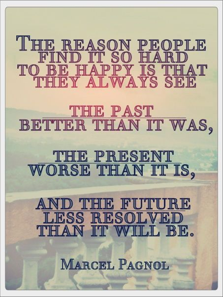 The reason people find it so hard to be happy is that they always see the past better than it was, the present worse than it is, and the future less resolved than it will be katysuehayne7