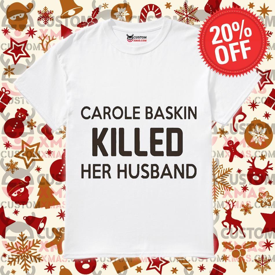 Fast Shipping Carole Baskin Killed Her Husband Shirt Customxmas In 2020 Cool Shirts T Shirt Husband Shirts