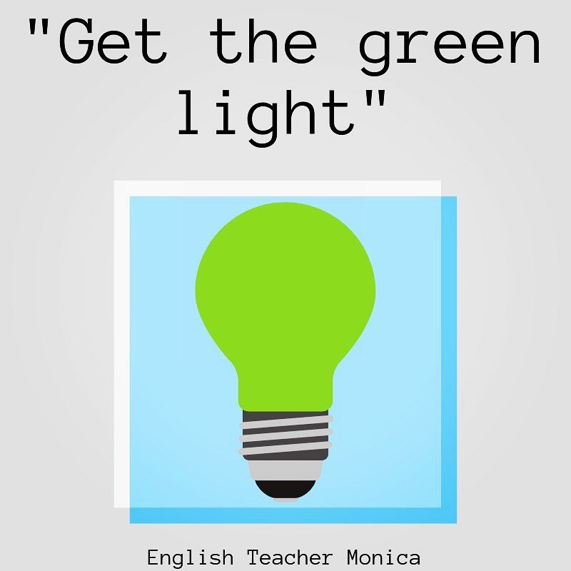 To Give Someone The Green Light Or Get The Green Light Means To Get Permission To Do Something My Boss Gave M In 2020 Green Light Meaning English Teacher Lit Meaning