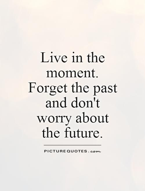 Dont Live In The Past Quote Recherche Google Future Quotes Moments Quotes Past Quotes