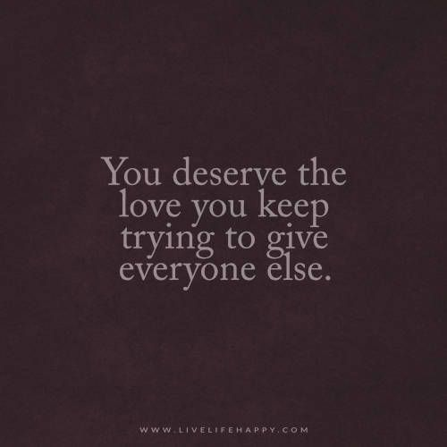 You Deserve The Love You Keep Trying Live Life Happy Quotes