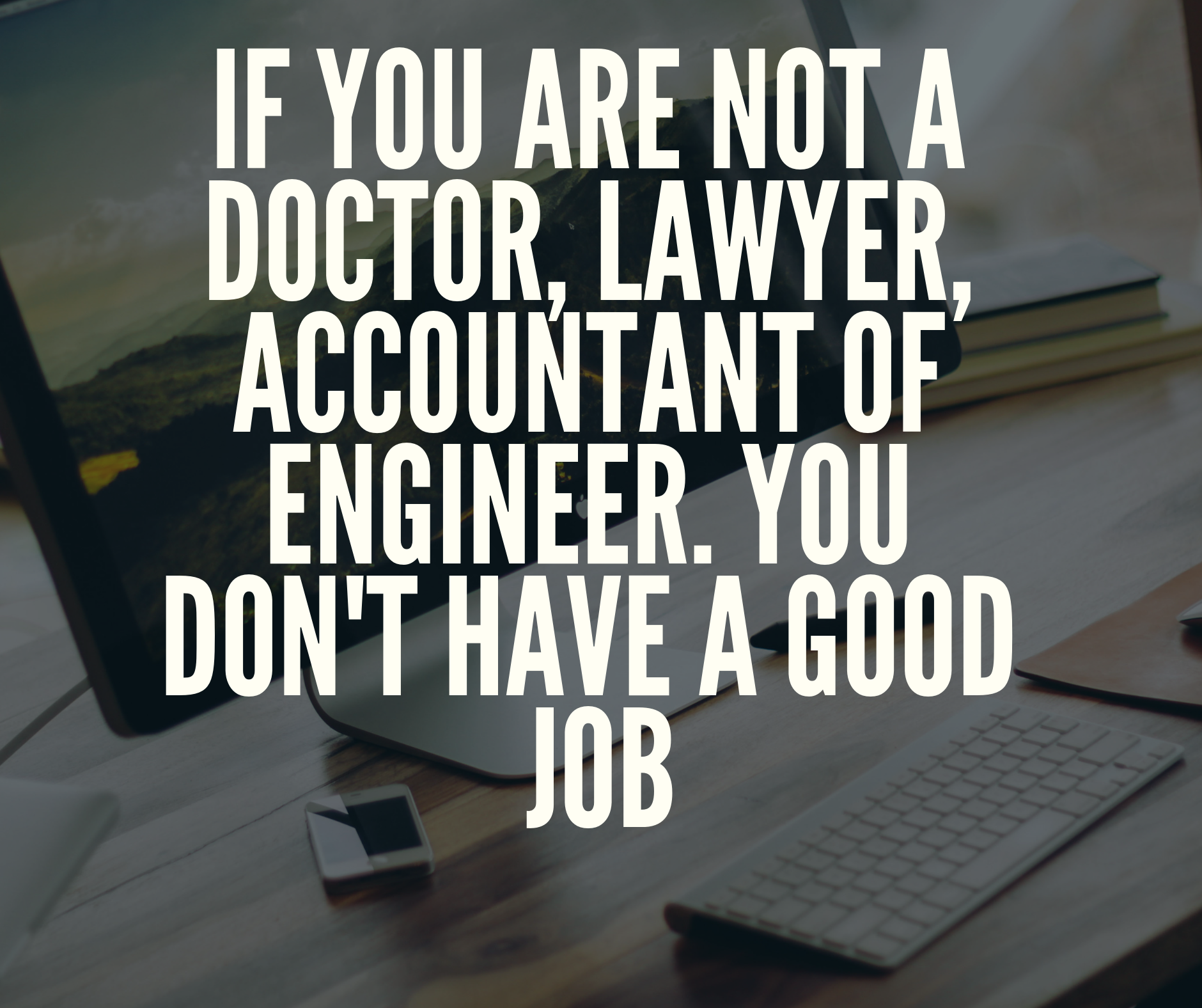 If You Are Not A Doctor Lawyer Accountant Or Engineer You Don T