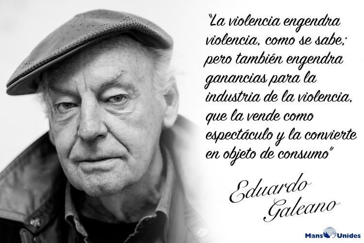 Frase Con Imagen De Eduardo Galeano Sobre La Violencia Frases Sabias Frases Bonitas Frases