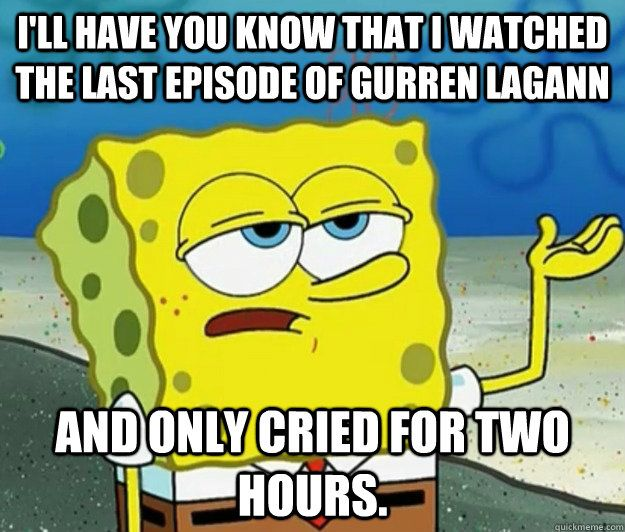 Gurren Lagann Feels. But I actually do that on episode 9. I rage on the last episode