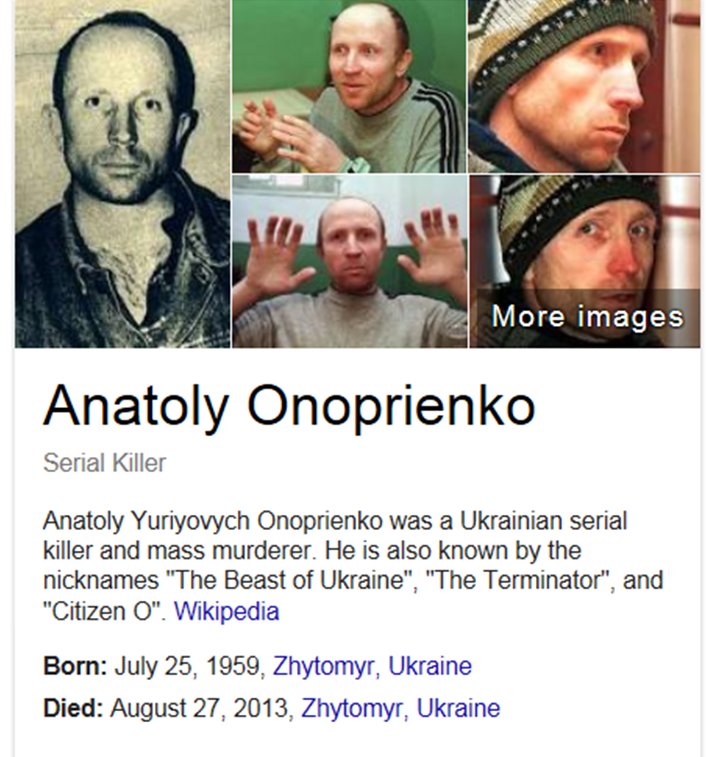 "Known as ""The Beast of Ukraine"", ""The Terminator"" and ""Citizen O"". Convicted of the murders of 9 people in 1989 and 43 people in 1995–1996. Sentenced to death, later commuted to life. Traveled through Europe illegally from 1990 to 1995; whether he killed during this time is unknown."