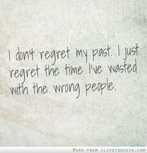 I Don T Regret My Past I Just Regret The Time I Ve Wasted With The Wrong People Flirting Quotes Regrets Quotes