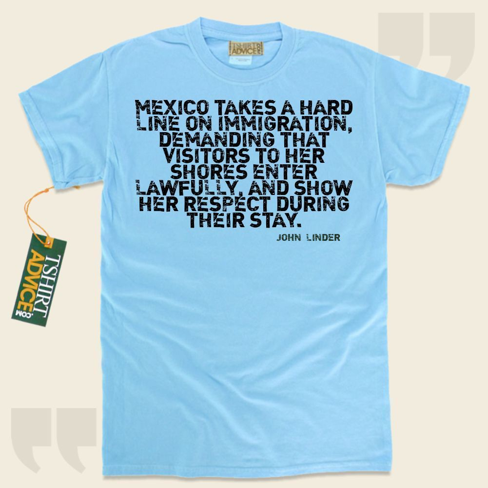 Mexico takes a hard line on immigration, demanding that visitors to her shores enter lawfully, and show her respect during their stay.-John Linder This unique  quotation shirt  won't ever go out of style. We make available traditional  words of wisdom t shirts ,  words of intelligence... - http://www.tshirtadvice.com/john-linder-t-shirts-mexico-takes-a-love-friendship-tshirts/