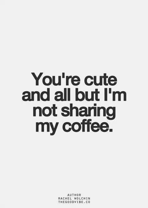 sorry but this coffee s not for sharing coffee funny